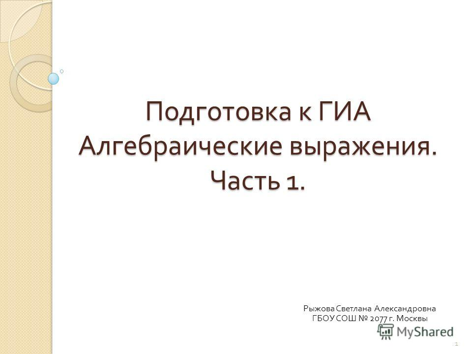 Подготовка к ГИА Алгебраические выражения. Часть 1. Рыжова Светлана Александровна ГБОУ СОШ 2077 г. Москвы 1