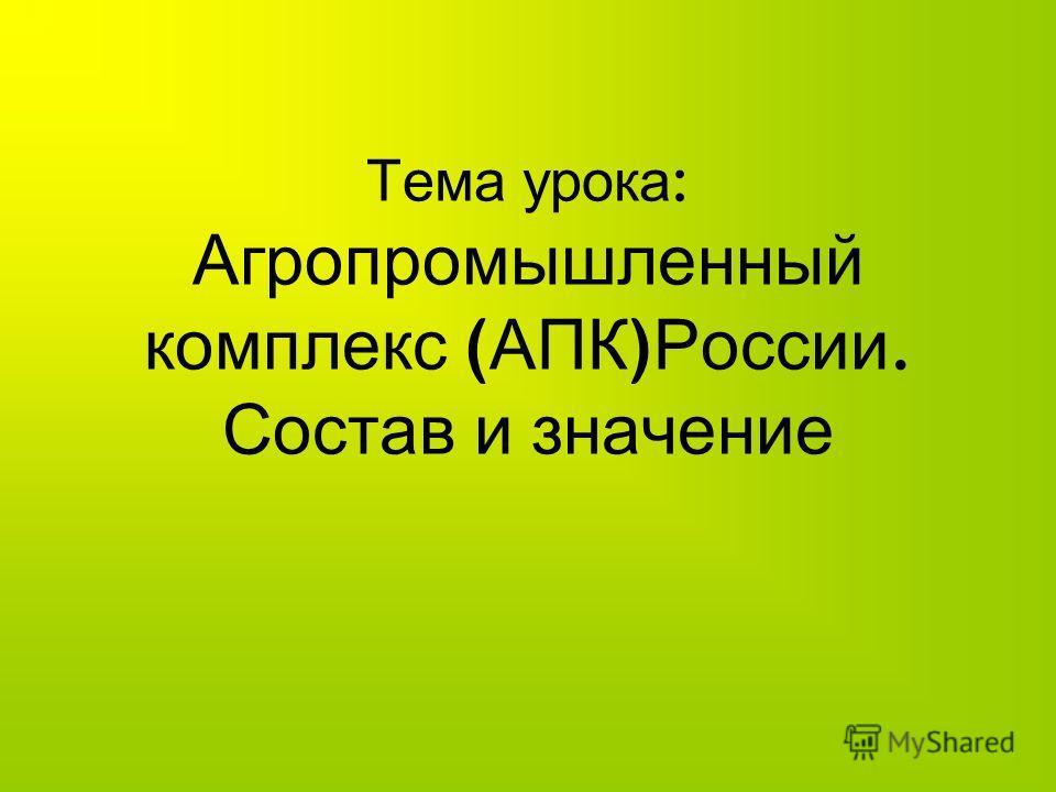 Тема урока : Агропромышленный комплекс ( АПК ) России. Состав и значение