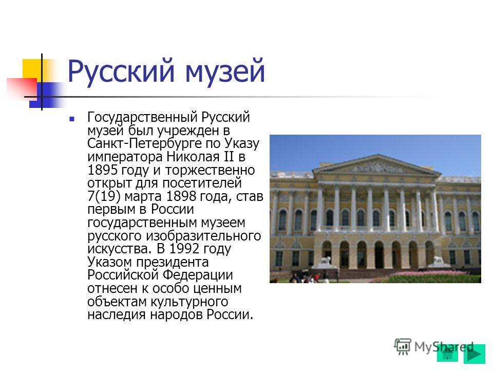 Русский музей Государственный Русский музей был учрежден в Санкт-Петербурге по Указу императора Николая II в 1895 году и торжественно открыт для посетителей 7(19) марта 1898 года, став первым в России государственным музеем русского изобразительного