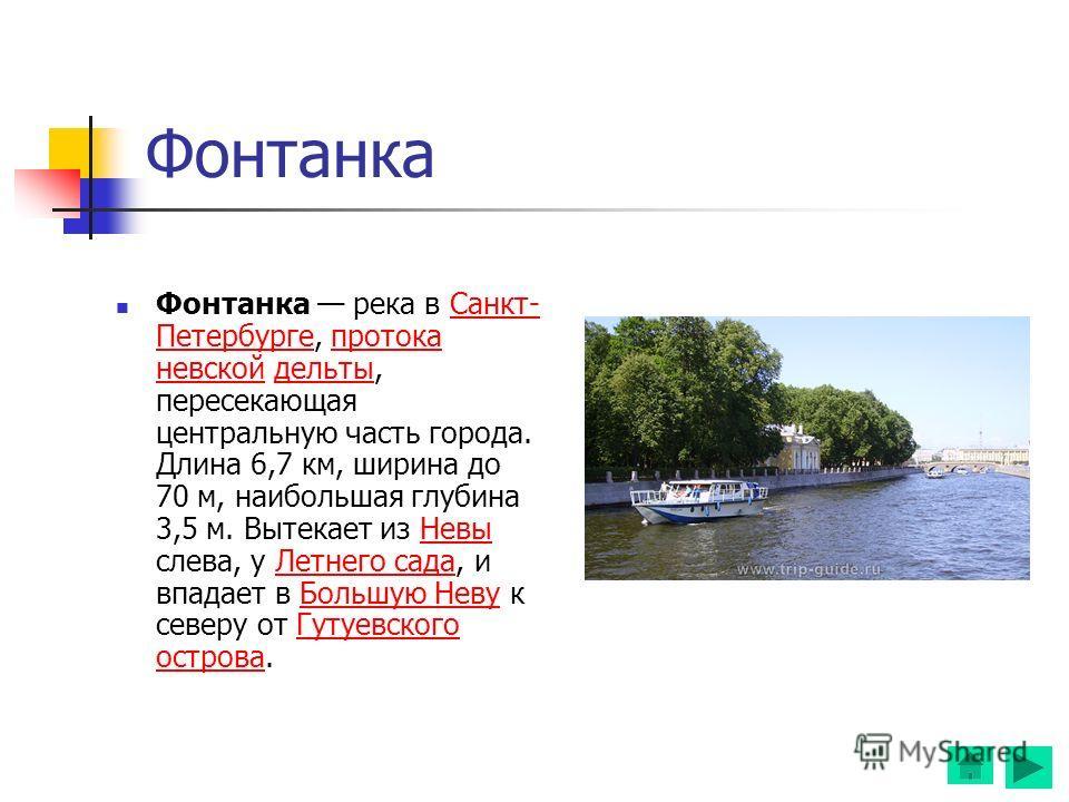 Фонтанка Фонтанка река в Санкт- Петербурге, протока невской дельты, пересекающая центральную часть города. Длина 6,7 км, ширина до 70 м, наибольшая глубина 3,5 м. Вытекает из Невы слева, у Летнего сада, и впадает в Большую Неву к северу от Гутуевског