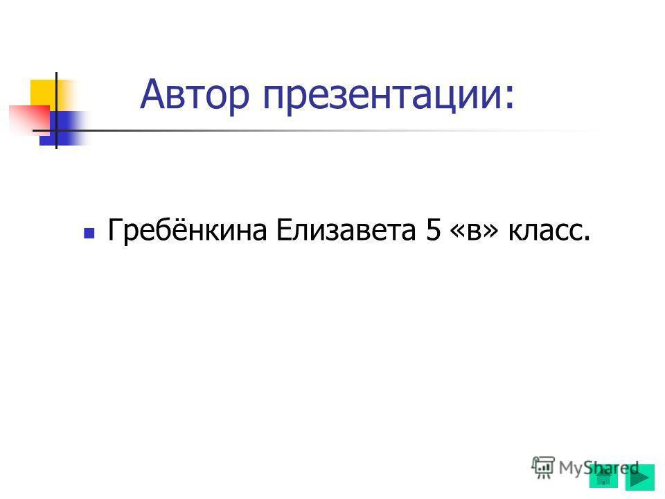 Автор презентации: Гребёнкина Елизавета 5 «в» класс.
