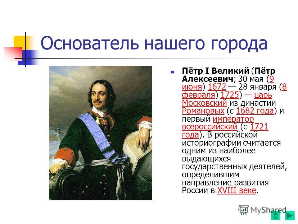 Основатель нашего города Пётр I Великий (Пётр Алексеевич; 30 мая (9 июня) 1672 28 января (8 февраля) 1725) царь Московский из династии Романовых (с 1682 года) и первый император всероссийский (с 1721 года). В российской историографии считается одним