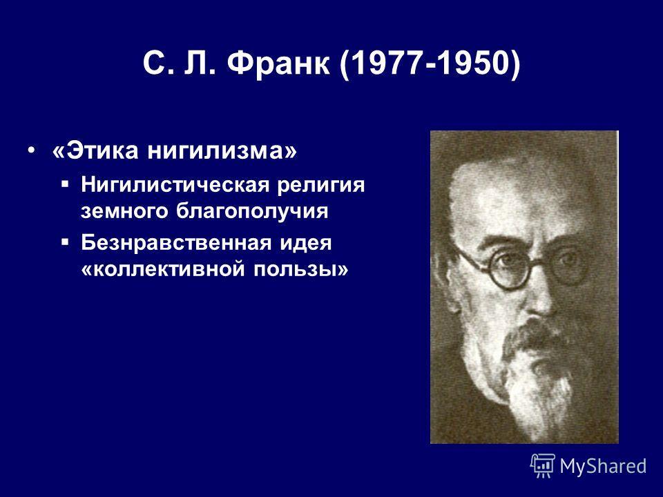 С. Л. Франк (1977-1950) «Этика нигилизма» Нигилистическая религия земного благополучия Безнравственная идея «коллективной пользы»