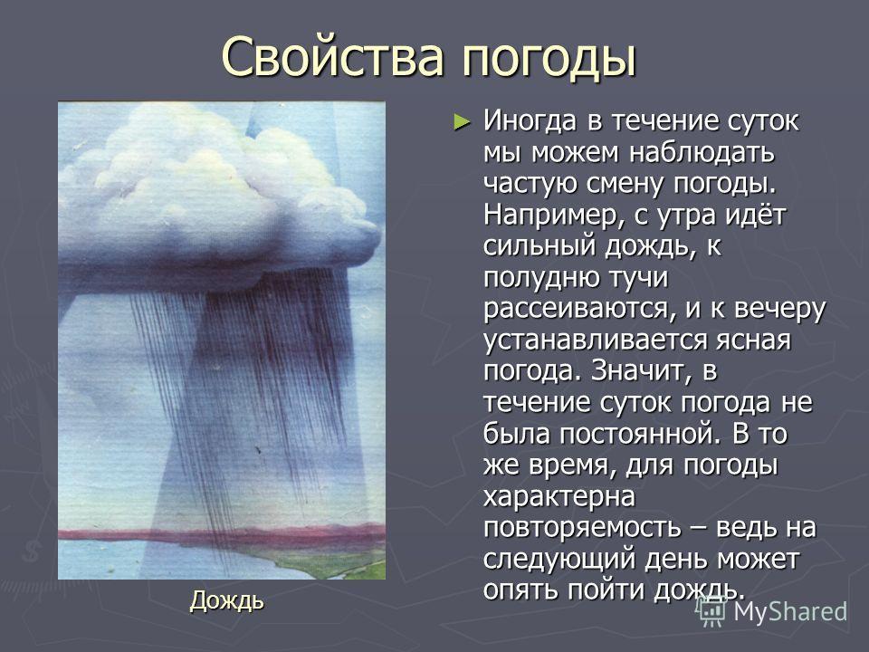 Свойства погоды Иногда в течение суток мы можем наблюдать частую смену погоды. Например, с утра идёт сильный дождь, к полудню тучи рассеиваются, и к вечеру устанавливается ясная погода. Значит, в течение суток погода не была постоянной. В то же время