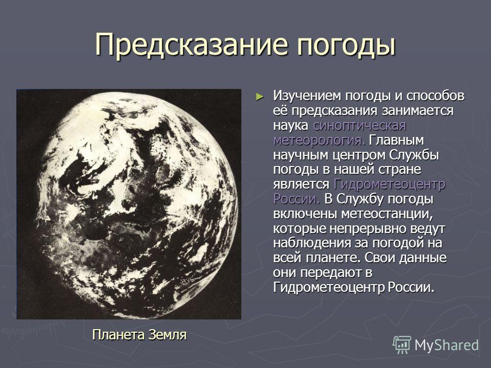 Предсказание погоды Изучением погоды и способов её предсказания занимается наука синоптическая метеорология. Главным научным центром Службы погоды в нашей стране является Гидрометеоцентр России. В Службу погоды включены метеостанции, которые непрерыв