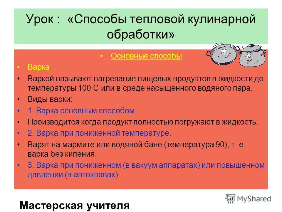 Урок : «Способы тепловой кулинарной обработки» Основные способы Варка Варкой называют нагревание пищевых продуктов в жидкости до температуры 100 С или в среде насыщенного водяного пара. Виды варки: 1. Варка основным способом. Производится когда проду