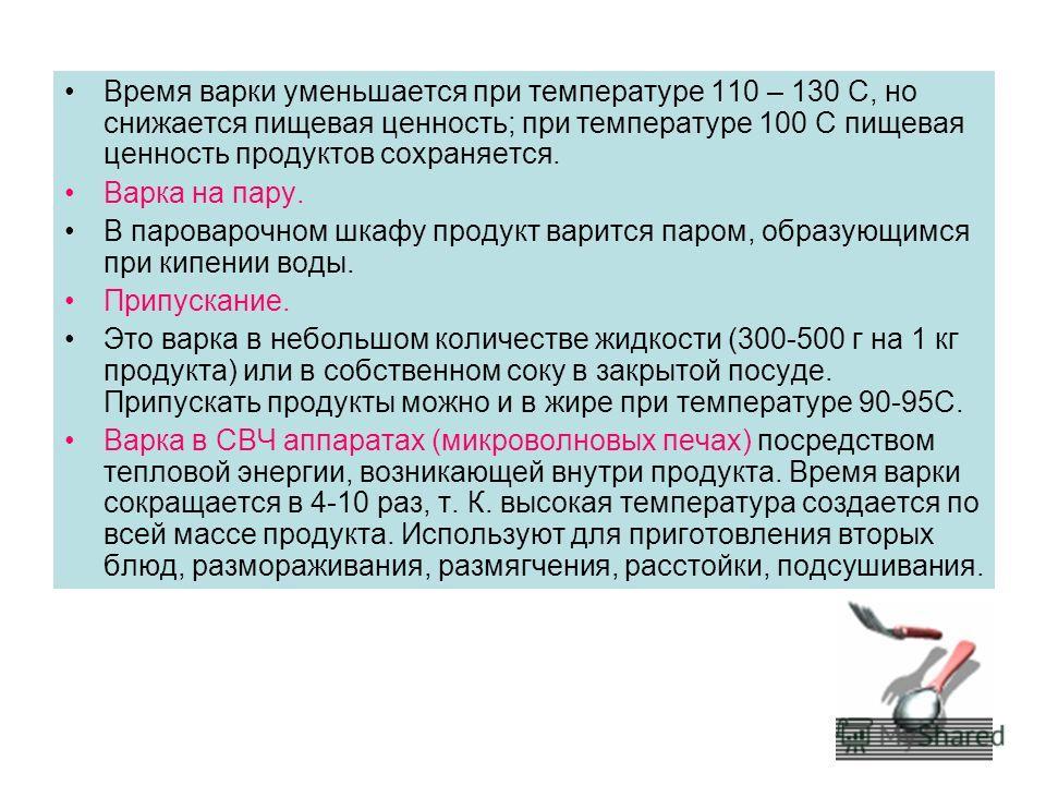 Время варки уменьшается при температуре 110 – 130 С, но снижается пищевая ценность; при температуре 100 С пищевая ценность продуктов сохраняется. Варка на пару. В пароварочном шкафу продукт варится паром, образующимся при кипении воды. Припускание. Э