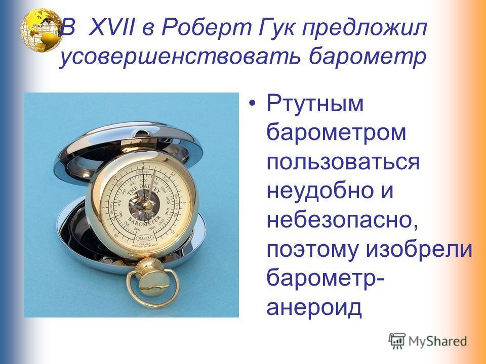 В XVII в Роберт Гук предложил усовершенствовать барометр Ртутным барометром пользоваться неудобно и небезопасно, поэтому изобрели барометр- анероид