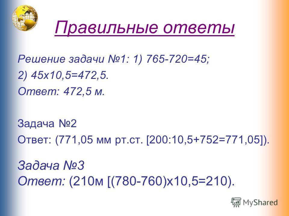 Правильные ответы Решение задачи 1: 1) 765-720=45; 2) 45х10,5=472,5. Ответ: 472,5 м. Задача 2 Ответ: (771,05 мм рт.ст. [200:10,5+752=771,05]). Задача 3 Ответ: (210м [(780-760)х10,5=210).