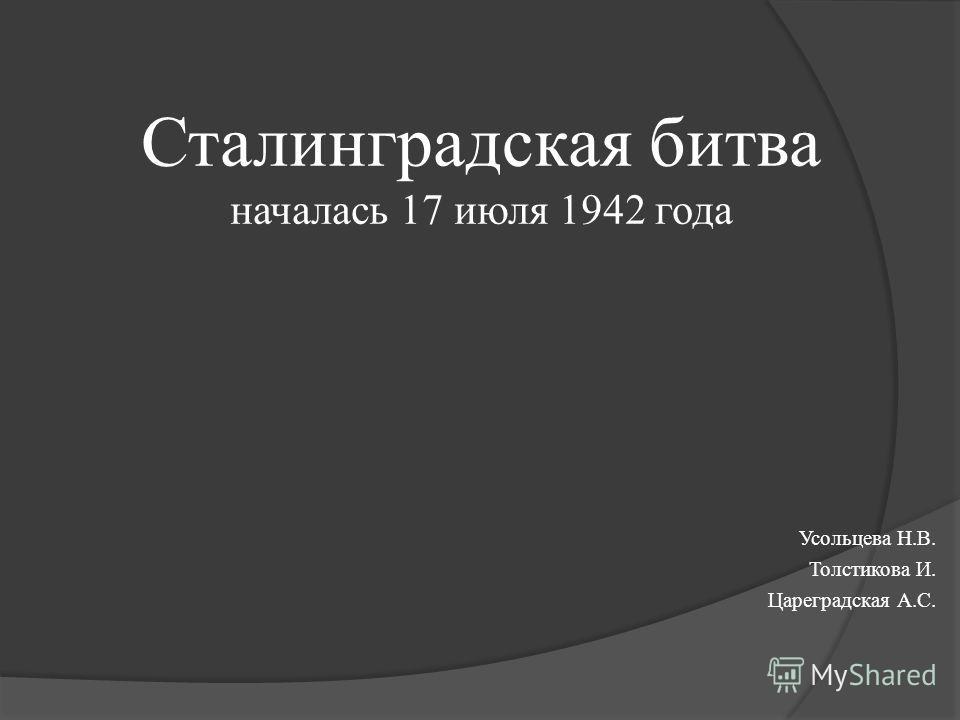 Сталинградская битва началась 17 июля 1942 года Усольцева Н.В. Толстикова И. Цареградская А.С.