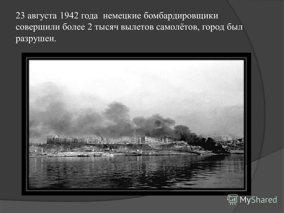 23 августа 1942 года немецкие бомбардировщики совершили более 2 тысяч вылетов самолётов, город был разрушен.