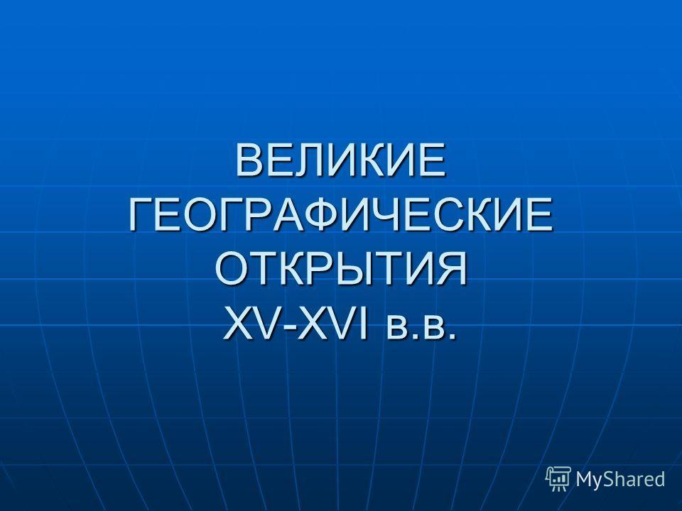 ВЕЛИКИЕ ГЕОГРАФИЧЕСКИЕ ОТКРЫТИЯ XV-XVI в.в.