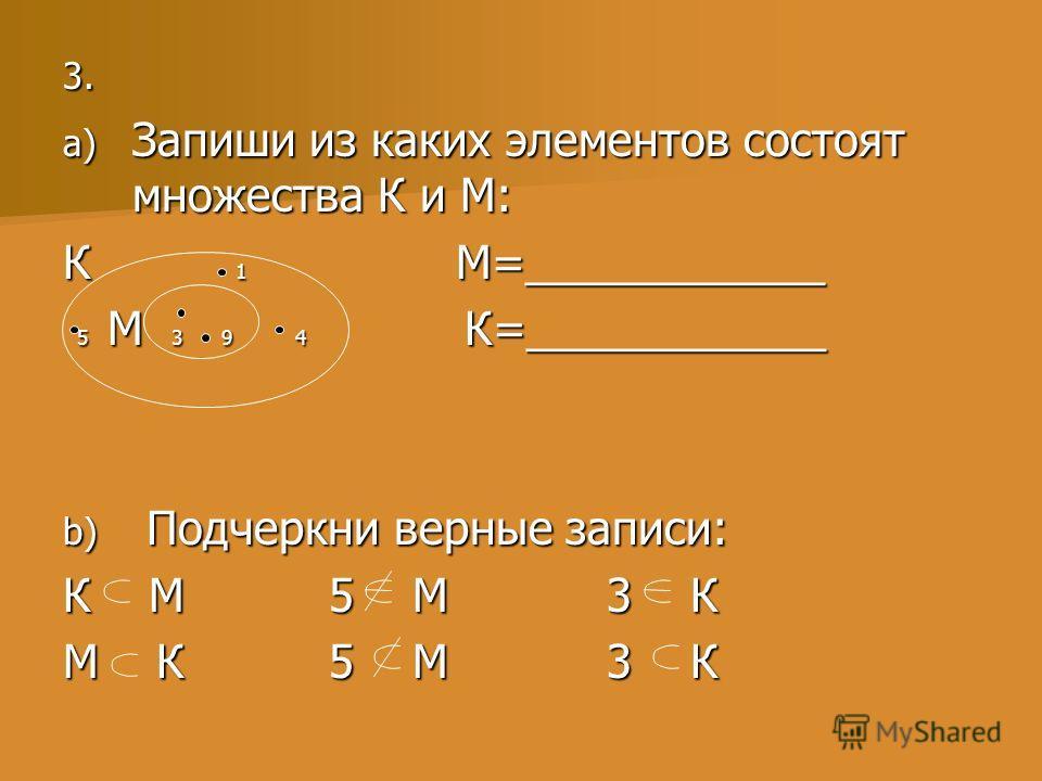 3. 3. a) Запиши из каких элементов состоят множества К и М: К 1 М=____________ 5 М 3 9 4 К=____________ 5 М 3 9 4 К=____________ b) Подчеркни верные записи: К М 5 М 3 К М К 5 М 3 К