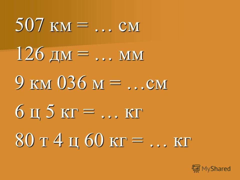 507 км = … см 126 дм = … мм 9 км 036 м = …см 6 ц 5 кг = … кг 80 т 4 ц 60 кг = … кг