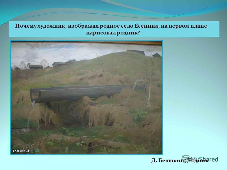 Д. Белюкин Родник Почему художник, изображая родное село Есенина, на первом плане нарисовал родник?