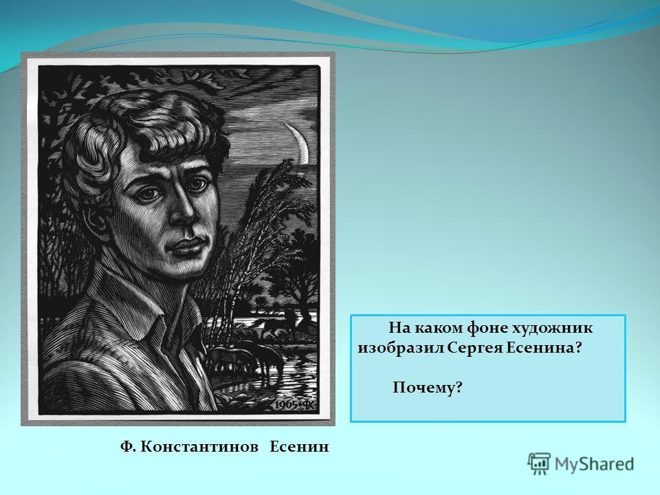 Ф. Константинов Есенин На каком фоне художник изобразил Сергея Есенина? Почему?