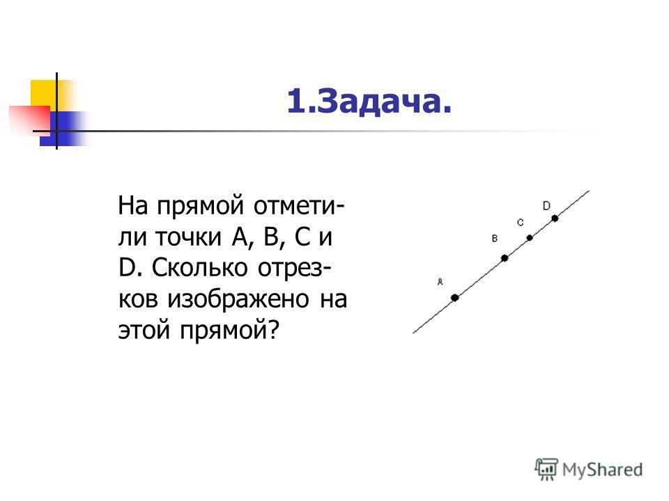 1.Задача. На прямой отмети- ли точки А, В, С и D. Сколько отрез- ков изображено на этой прямой?