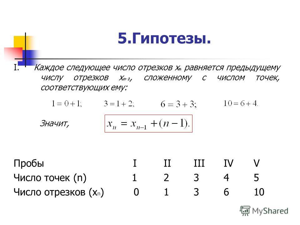 5.Гипотезы. I. Каждое следующее число отрезков х n равняется предыдущему числу отрезков x n-1, сложенному с числом точек, соответствующих ему: Значит, Пробы IIIIIIIVV Число точек (n) 12345 Число отрезков (х n )013610