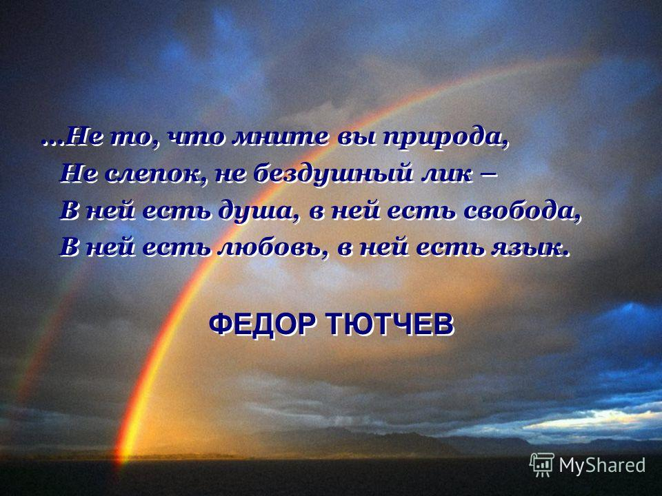 ...Не то, что мните вы природа, Не слепок, не бездушный лик – В ней есть душа, в ней есть свобода, В ней есть любовь, в ней есть язык. ФЕДОР ТЮТЧЕВ...Не то, что мните вы природа, Не слепок, не бездушный лик – В ней есть душа, в ней есть свобода, В не