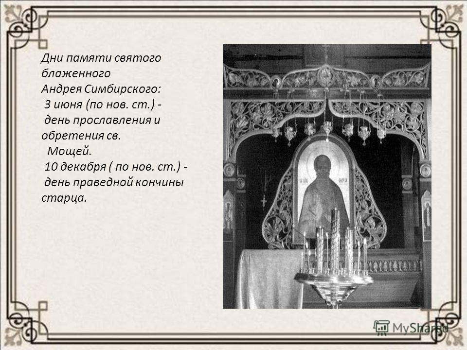 Дни памяти святого блаженного Андрея Симбирского: 3 июня (по нов. ст.) - день прославления и обретения св. Мощей. 10 декабря ( по нов. ст.) - день праведной кончины старца.