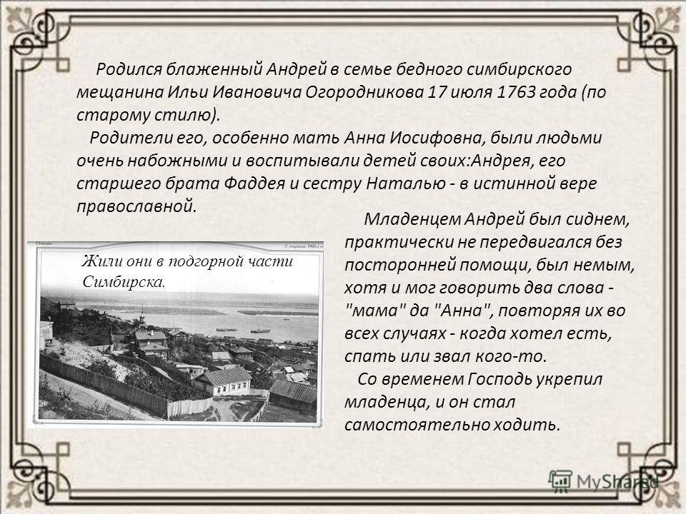 Родился блаженный Андрей в семье бедного симбирского мещанина Ильи Ивановича Огородникова 17 июля 1763 года (по старому стилю). Родители его, особенно мать Анна Иосифовна, были людьми очень набожными и воспитывали детей своих:Андрея, его старшего бра