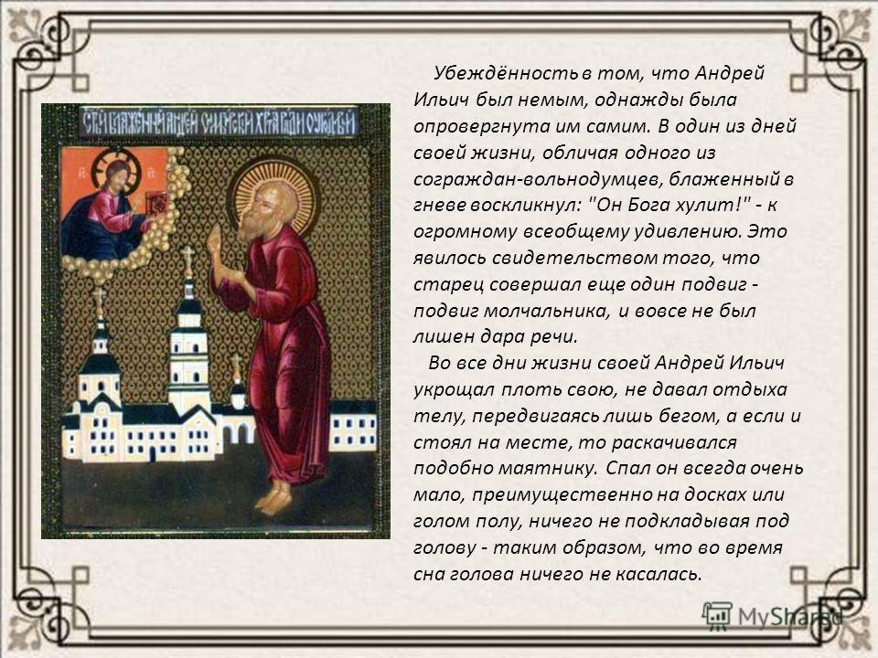 Убеждённость в том, что Андрей Ильич был немым, однажды была опровергнута им самим. В один из дней своей жизни, обличая одного из сограждан-вольнодумцев, блаженный в гневе воскликнул:
