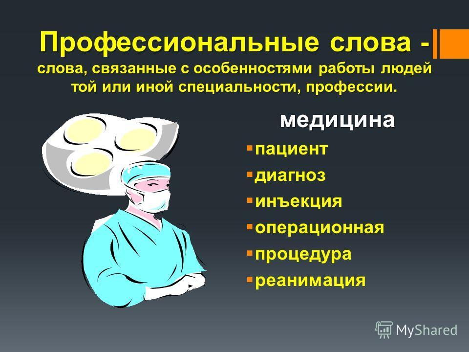 Профессиональные слова - слова, связанные с особенностями работы людей той или иной специальности, профессии. медицина пациент диагноз инъекция операционная процедура реанимация