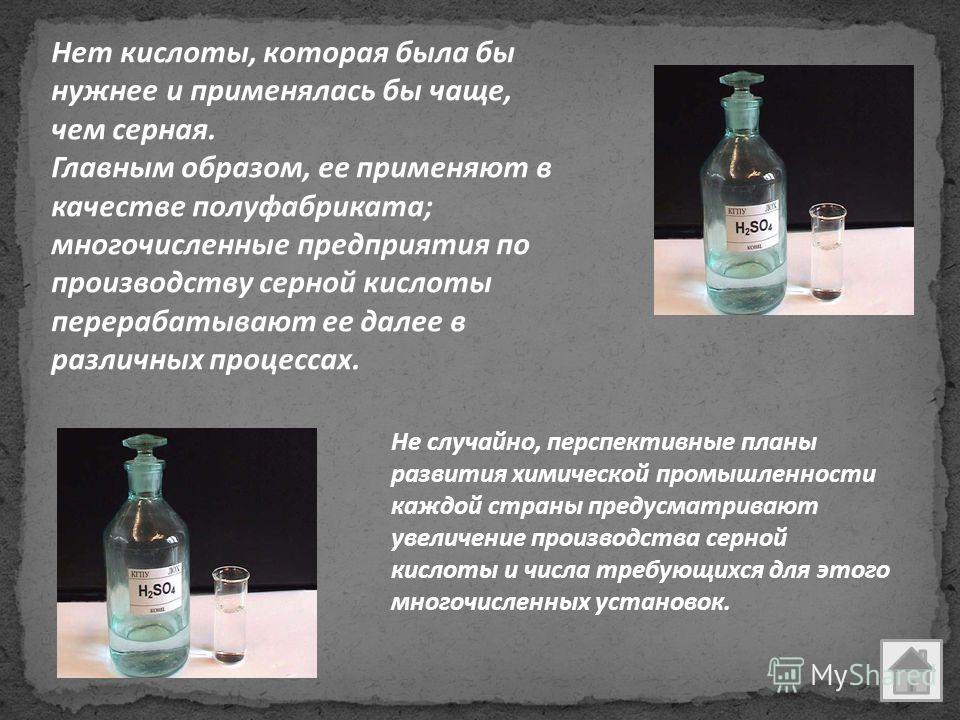Нет кислоты, которая была бы нужнее и применялась бы чаще, чем серная. Главным образом, ее применяют в качестве полуфабриката; многочисленные предприятия по производству серной кислоты перерабатывают ее далее в различных процессах. Не случайно, персп