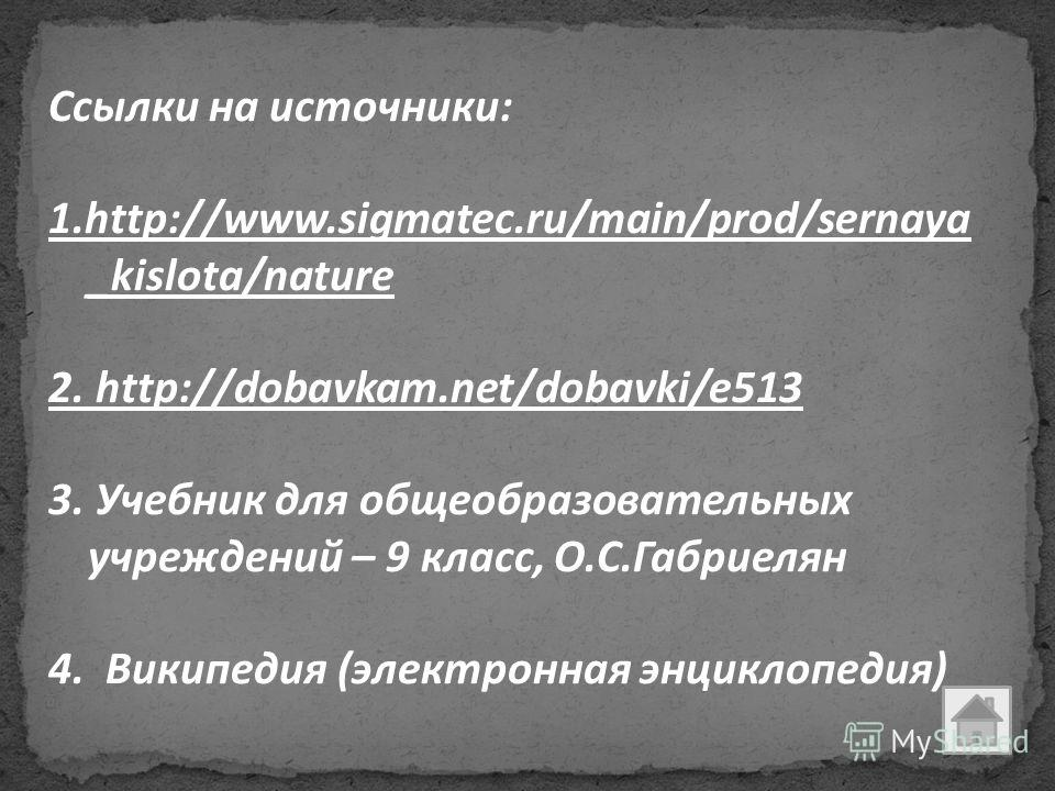 Ссылки на источники: 1.http://www.sigmatec.ru/main/prod/sernaya _kislota/nature 2. http://dobavkam.net/dobavki/e513 3. Учебник для общеобразовательных учреждений – 9 класс, О.С.Габриелян 4. Википедия (электронная энциклопедия)