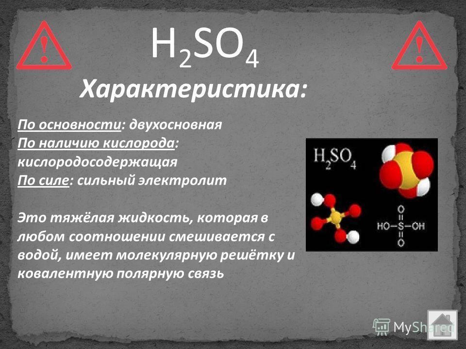По основности: двухосновная По наличию кислорода: кислородосодержащая По силе: сильный электролит Это тяжёлая жидкость, которая в любом соотношении смешивается с водой, имеет молекулярную решётку и ковалентную полярную связь H 2 SO 4 Характеристика: