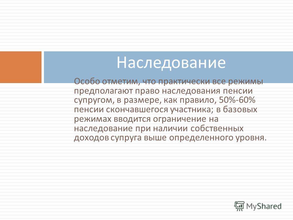 Особо отметим, что практически все режимы предполагают право наследования пенсии супругом, в размере, как правило, 50%-60% пенсии скончавшегося участника ; в базовых режимах вводится ограничение на наследование при наличии собственных доходов супруга