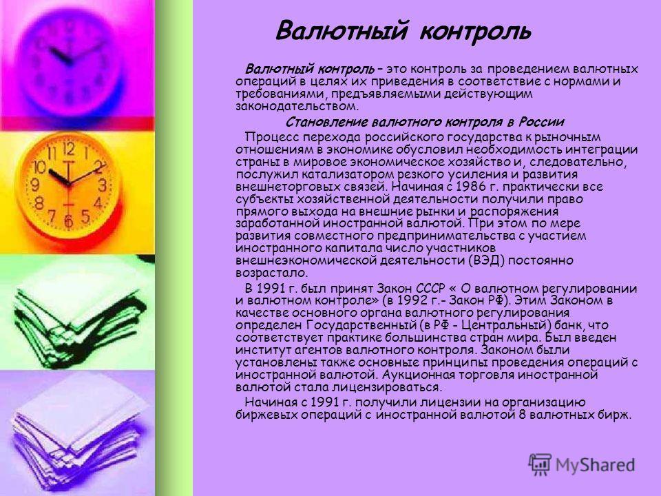 Валютный контроль – это контроль за проведением валютных операций в целях их приведения в соответствие с нормами и требованиями, предъявляемыми действующим законодательством. Становление валютного контроля в России Процесс перехода российского госуда