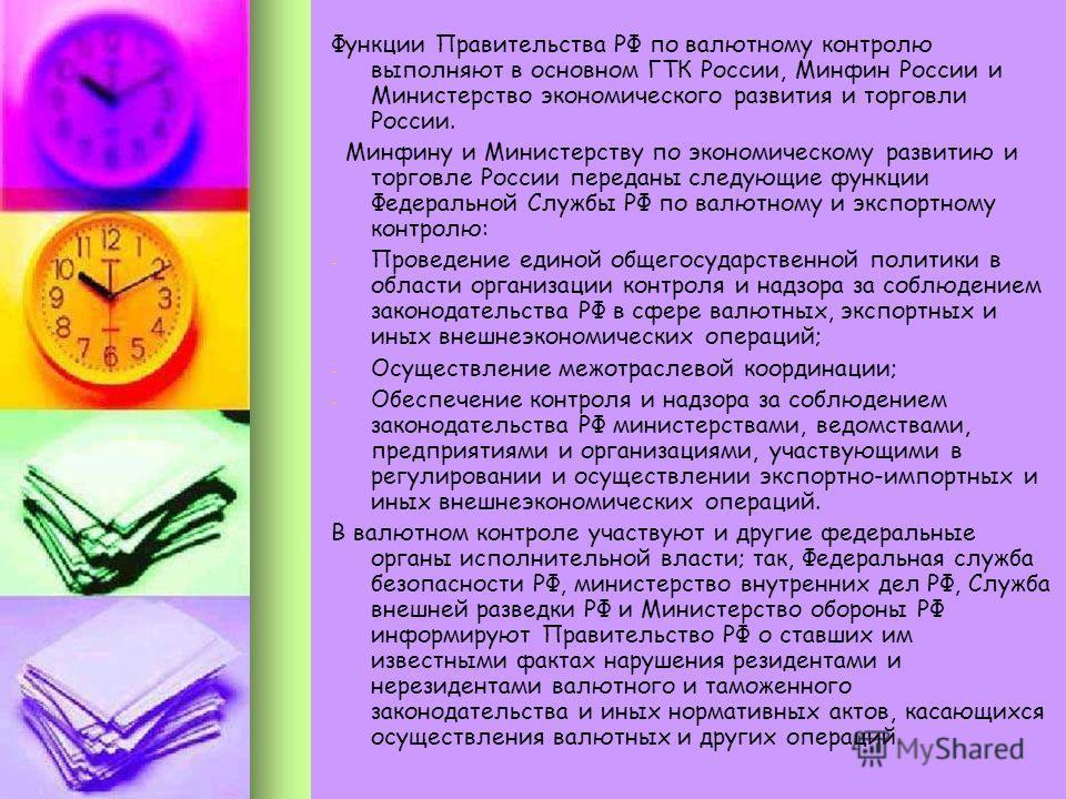 Функции Правительства РФ по валютному контролю выполняют в основном ГТК России, Минфин России и Министерство экономического развития и торговли России. Минфину и Министерству по экономическому развитию и торговле России переданы следующие функции Фед