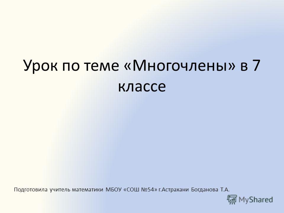 Урок по теме «Многочлены» в 7 классе Подготовила учитель математики МБОУ «СОШ 54» г.Астрахани Богданова Т.А.