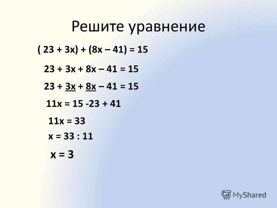 Решите уравнение ( 23 + 3х) + (8х – 41) = 15 23 + 3х + 8х – 41 = 15 11х = 15 -23 + 41 11х = 33 х = 33 : 11 х = 3