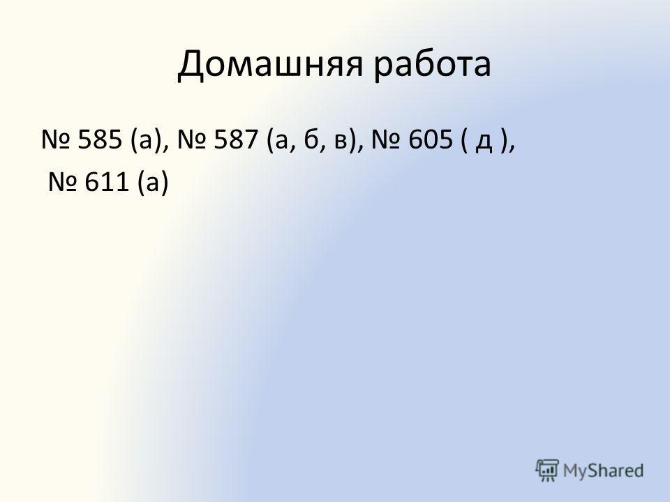 Домашняя работа 585 (а), 587 (а, б, в), 605 ( д ), 611 (а)