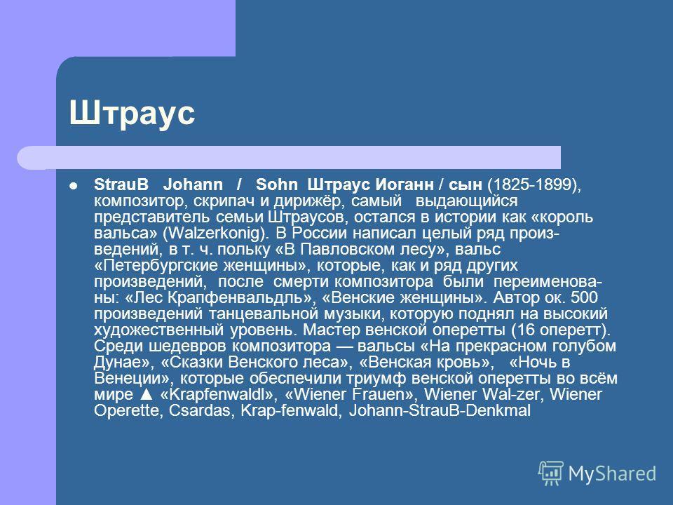 Штраус StrauB Johann / Sohn Штраус Иоганн / сын (1825-1899), композитор, скрипач и дирижёр, самый выдающийся представитель семьи Штраусов, остался в истории как «король вальса» (Walzerkonig). В России написал целый ряд произ ведений, в т. ч. польк