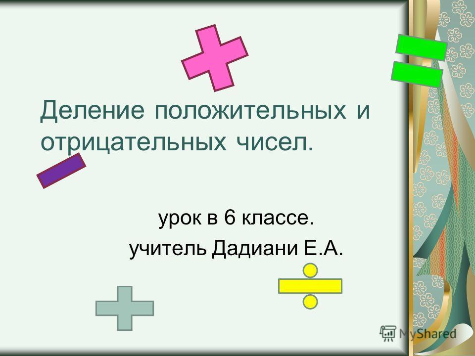 Деление положительных и отрицательных чисел. урок в 6 классе. учитель Дадиани Е.А.