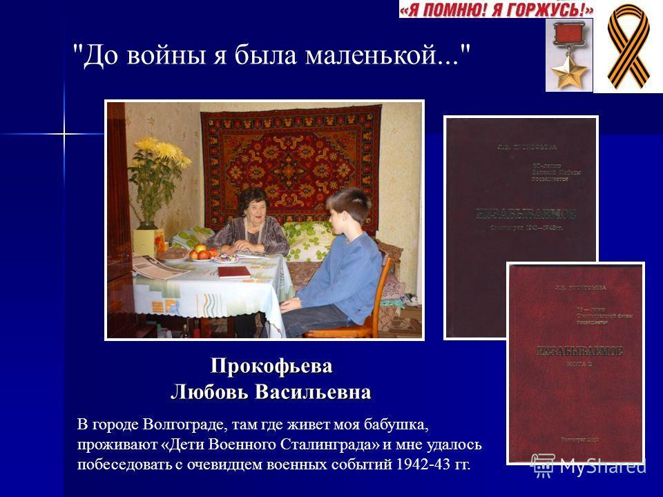 До войны я была маленькой... В городе Волгограде, там где живет моя бабушка, проживают «Дети Военного Сталинграда» и мне удалось побеседовать с очевидцем военных событий 1942-43 гг. Прокофьева Любовь Васильевна