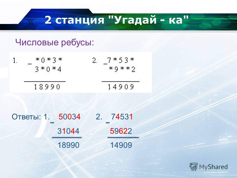 2 станция Угадай - ка Числовые ребусы: Ответы: 1. 50034 2. 74531 31044 59622 18990 14909