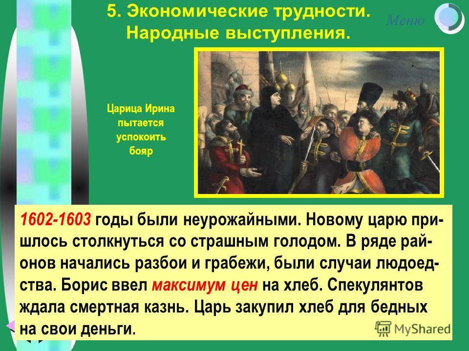 Меню 5. Экономические трудности. Народные выступления. 1602-1603 годы были неурожайными. Новому царю при- шлось столкнуться со страшным голодом. В ряде рай- онов начались разбои и грабежи, были случаи людоед- ства. Борис ввел максимум цен на хлеб. Сп