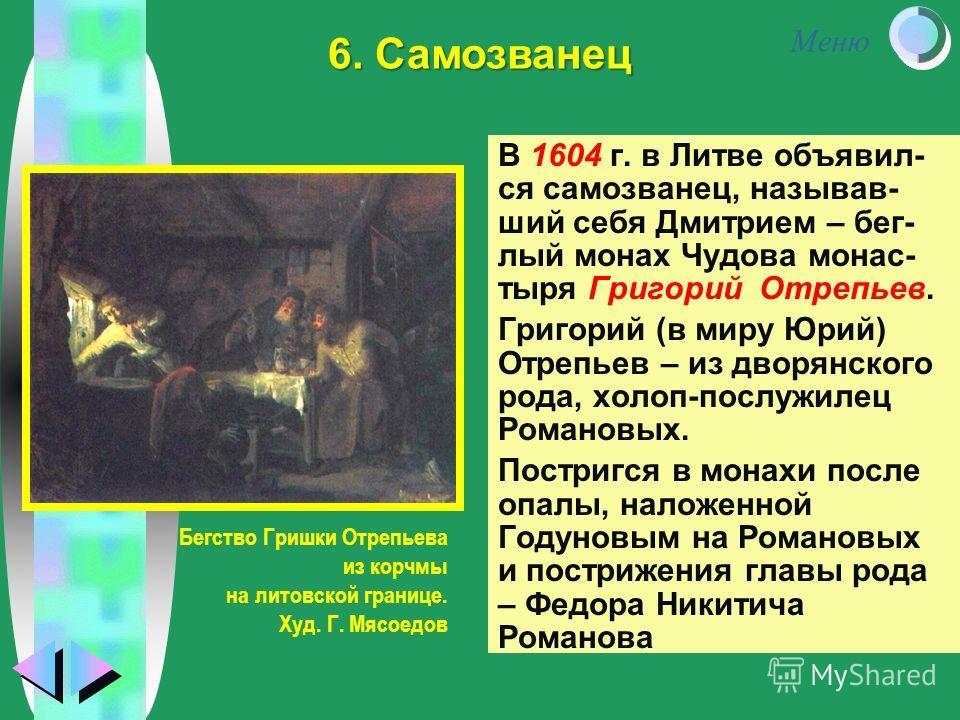Меню В 1604 г. в Литве объявил- ся самозванец, называв- ший себя Дмитрием – бег- лый монах Чудова монас- тыря Григорий Отрепьев. Григорий (в миру Юрий) Отрепьев – из дворянского рода, холоп-послужилец Романовых. Постригся в монахи после опалы, наложе