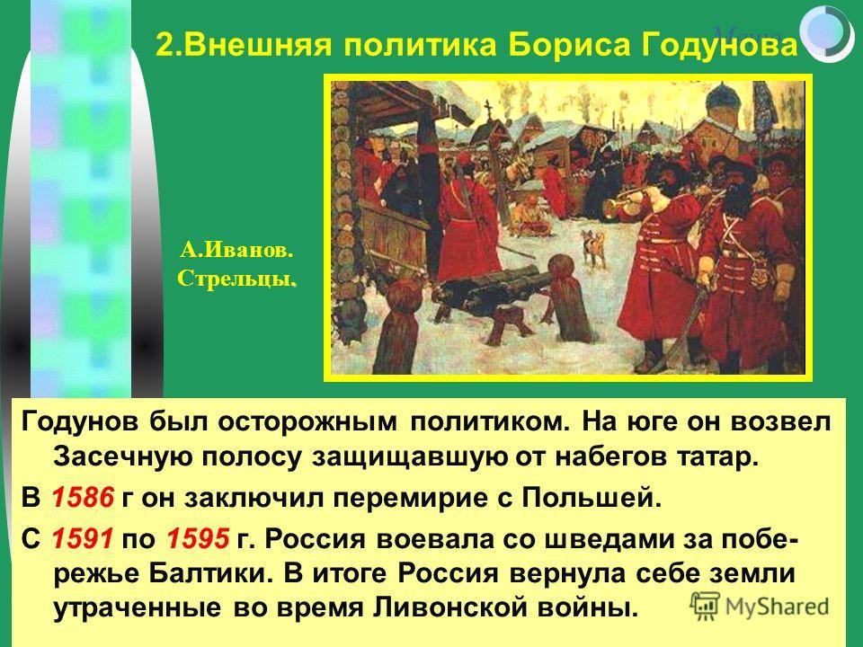 Меню Годунов был осторожным политиком. На юге он возвел Засечную полосу защищавшую от набегов татар. В 1586 г он заключил перемирие с Польшей. С 1591 по 1595 г. Россия воевала со шведами за побе- режье Балтики. В итоге Россия вернула себе земли утрач