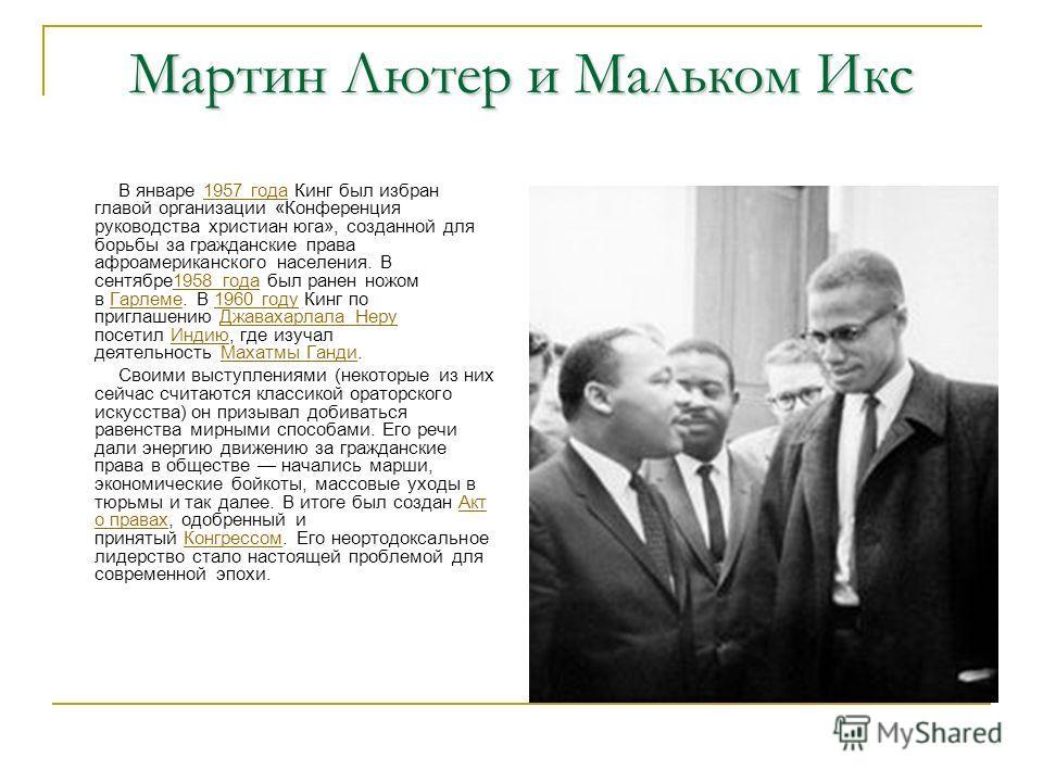 Мартин Лютер и Мальком Икс В январе 1957 года Кинг был избран главой организации «Конференция руководства христиан юга», созданной для борьбы за гражданские права афроамериканского населения. В сентябре1958 года был ранен ножом в Гарлеме. В 1960 году