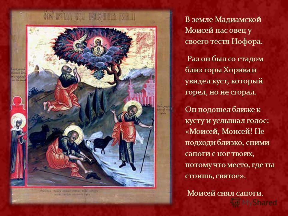 В земле Мадиамской Моисей пас овец у своего тестя Иофора. Раз он был со стадом близ горы Хорива и увидел куст, который горел, но не сгорал. Он подошел ближе к кусту и услышал голос: «Моисей, Моисей! Не подходи близко, сними сапоги с ног твоих, потому