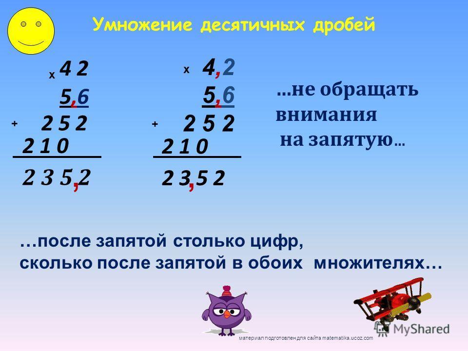 4 2 5,6 х 2 5 2 2 1 0 + 2 3 5 2, 4,25,64,25,6 х 2 5 2 2 1 0 + 2 3 5 2, Умножение десятичных дробей …не обращать внимания на запятую … …после запятой столько цифр, сколько после запятой в обоих множителях… материал подготовлен для сайта matematika.uco