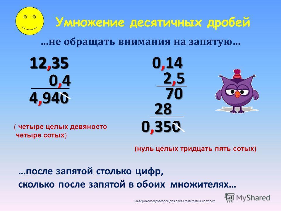 Умножение десятичных дробей …не обращать внимания на запятую… 12,35 …после запятой столько цифр, сколько после запятой в обоих множителях… 0,40,40,40,4 __________ 4,940 0,14 2,52,52,52,5 70 28 0,350 ________ _________ ( четыре целых девяносто четыре
