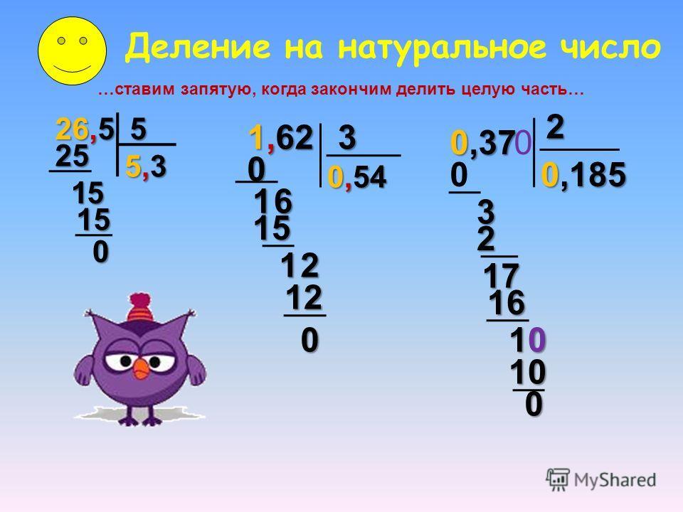 Деление на натуральное число …ставим запятую, когда закончим делить целую часть… 26,5 5 5,35,35,35,3 25 15 15 0 1,62 3 0 16 15 12 12 0 0,54 0,37 0,185 0 3 2 2 17 16 0 10101010 10 0