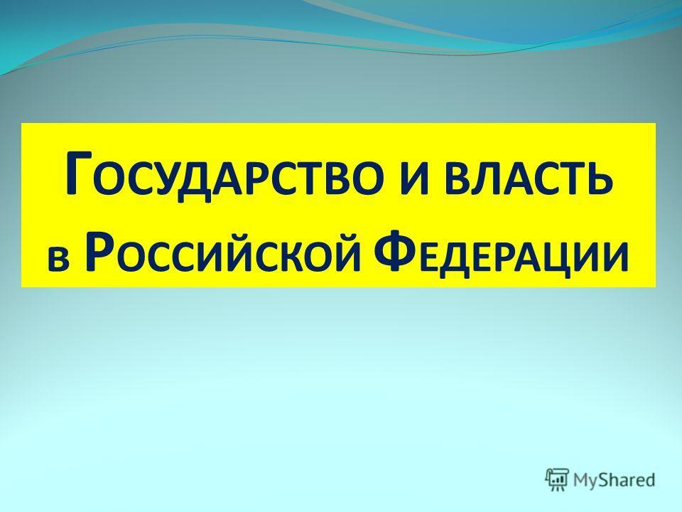 Г ОСУДАРСТВО И ВЛАСТЬ в Р ОССИЙСКОЙ Ф ЕДЕРАЦИИ