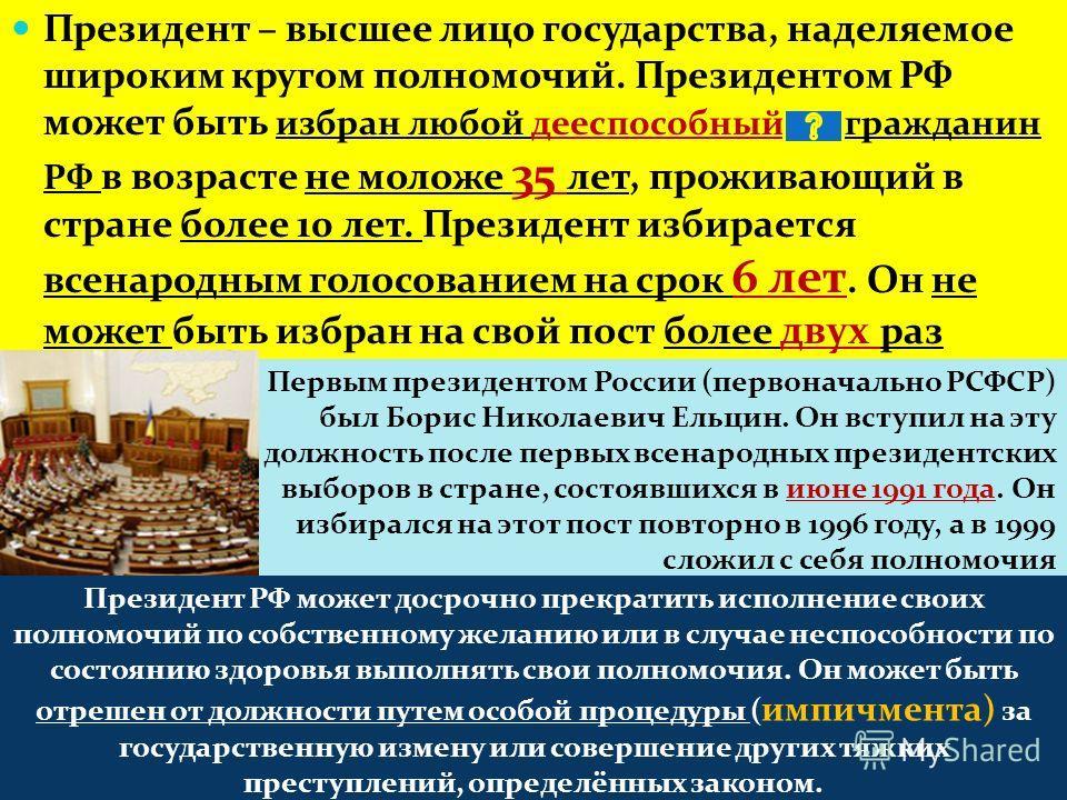 Президент – высшее лицо государства, наделяемое широким кругом полномочий. Президентом РФ может быть избран любой дееспособный гражданин РФ в возрасте не моложе 35 лет, проживающий в стране более 10 лет. Президент избирается всенародным голосованием